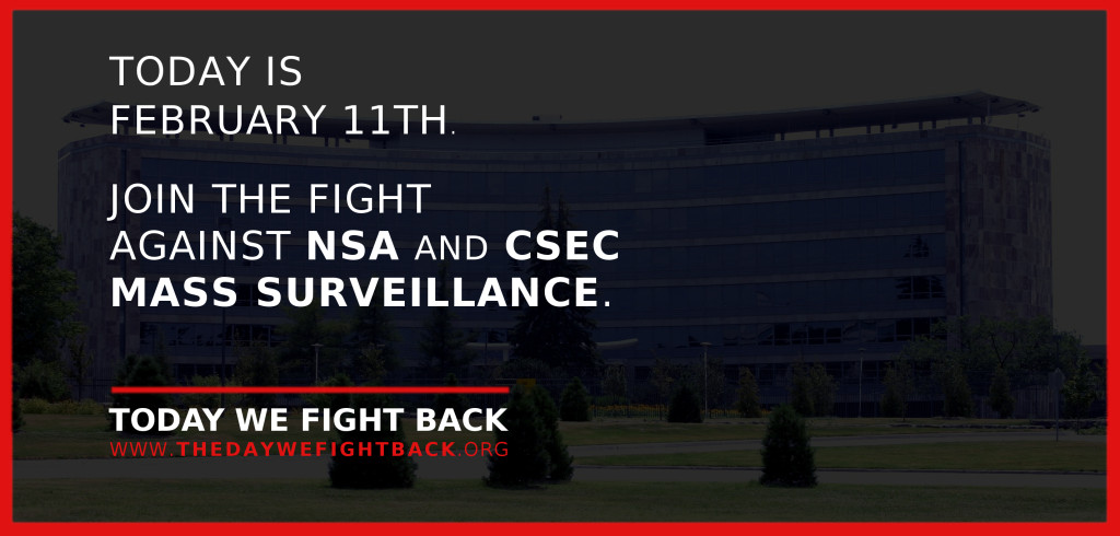 Today is February 11th.  Join the fight against NSA and CSEC Mass Surveillance.  Today We Fight Back - www.thedaywefightback.org